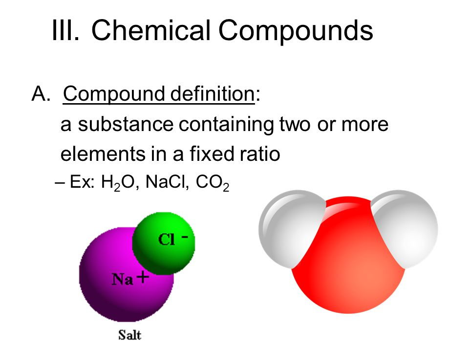 A. Compound definition: a substance containing two or more elements in a fixed ratio –Ex: H 2 O, NaCl, CO 2 III. Chemical Compounds