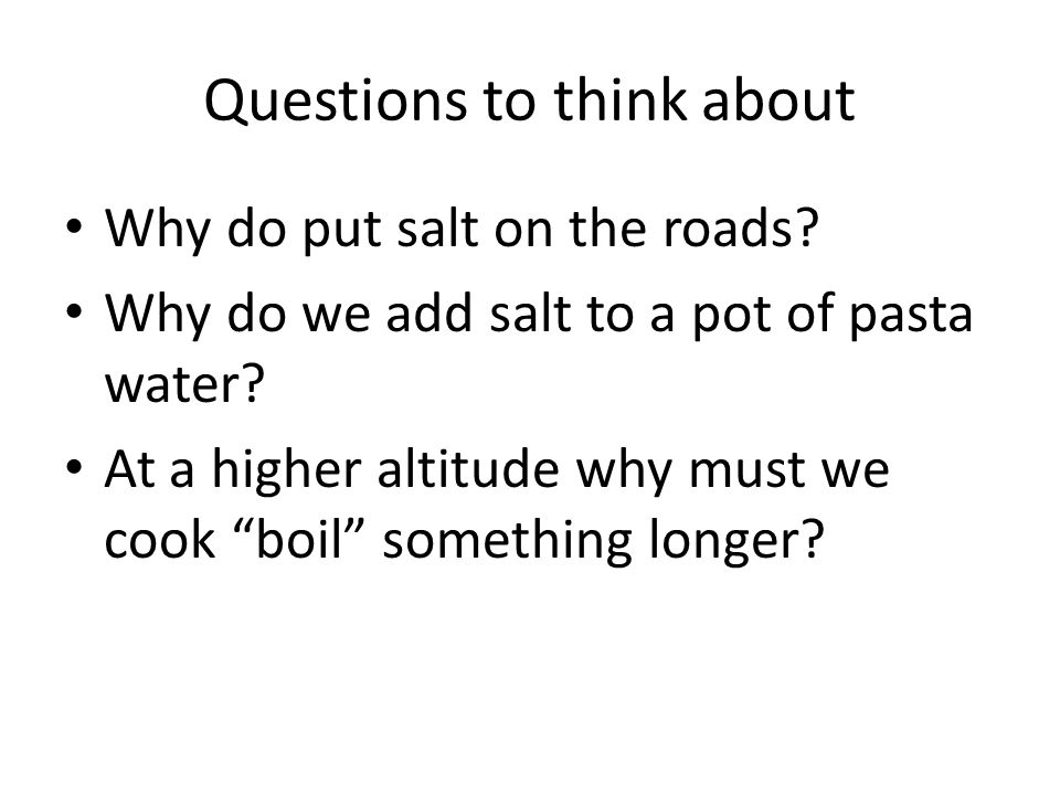 """Questions to think about Why do put salt on the roads? Why do we add salt to a pot of pasta water? At a higher altitude why must we cook """"boil"""" someth"""