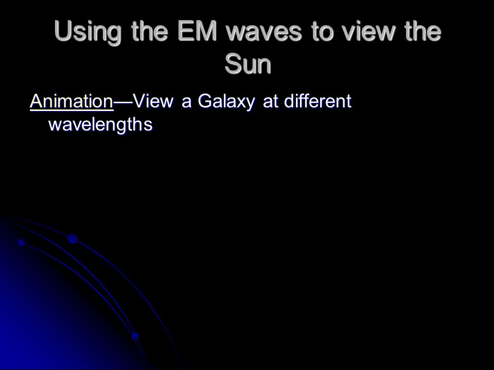 Using the EM waves to view the Sun AnimationAnimation—View a Galaxy at different wavelengths Animation