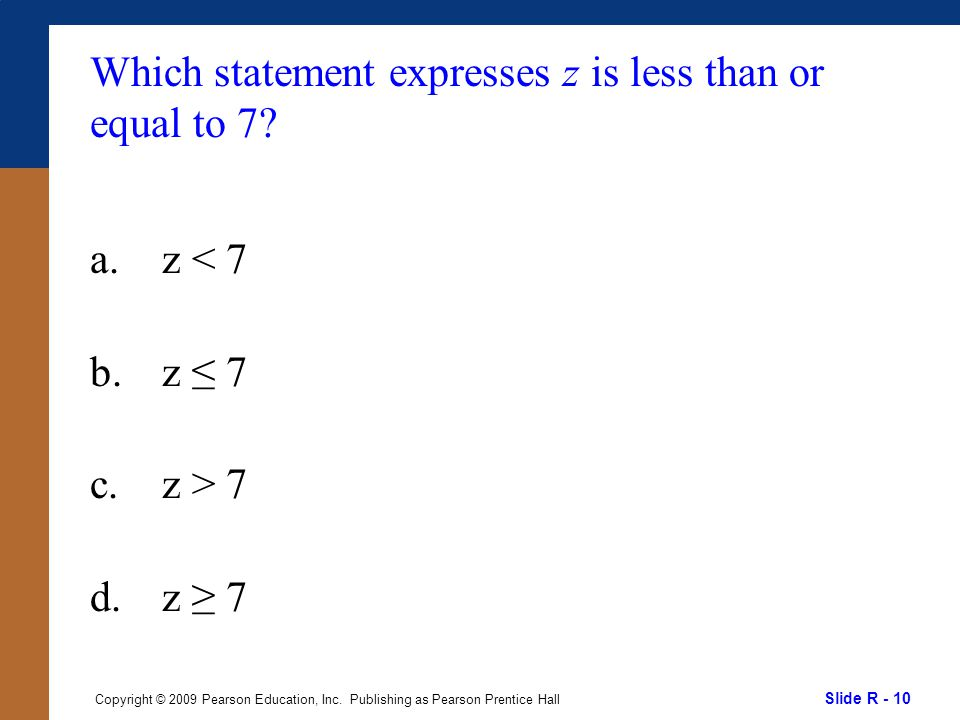 Slide R - 10 Copyright © 2009 Pearson Education, Inc. Publishing as Pearson Prentice Hall Which statement expresses z is less than or equal to 7? a.z