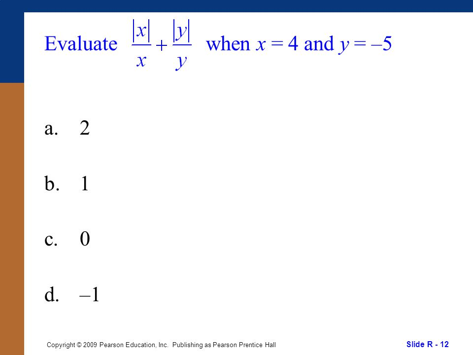 Slide R - 12 Copyright © 2009 Pearson Education, Inc. Publishing as Pearson Prentice Hall Evaluate a.2 b.1 c.0 d.–1 when x = 4 and y = –5