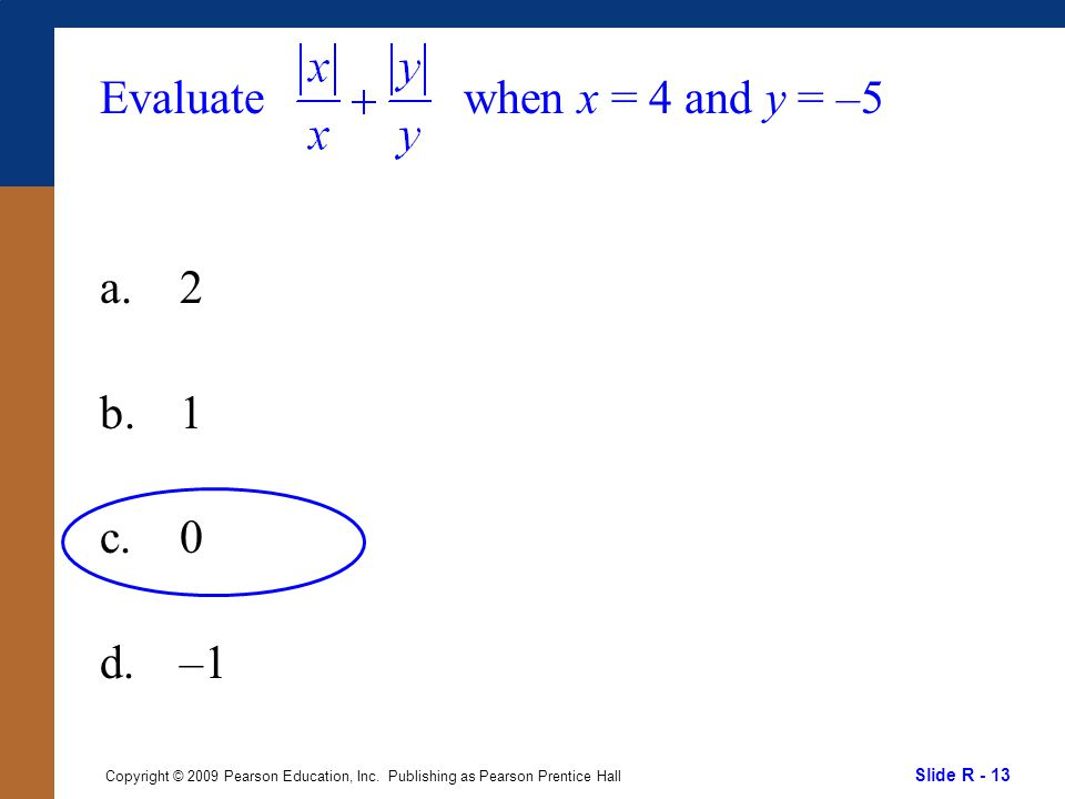 Slide R - 13 Copyright © 2009 Pearson Education, Inc. Publishing as Pearson Prentice Hall Evaluate a.2 b.1 c.0 d.–1 when x = 4 and y = –5