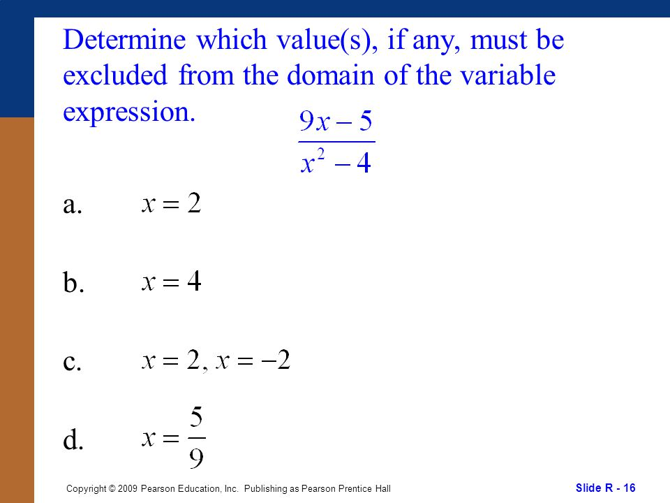 Slide R - 16 Copyright © 2009 Pearson Education, Inc. Publishing as Pearson Prentice Hall Determine which value(s), if any, must be excluded from the