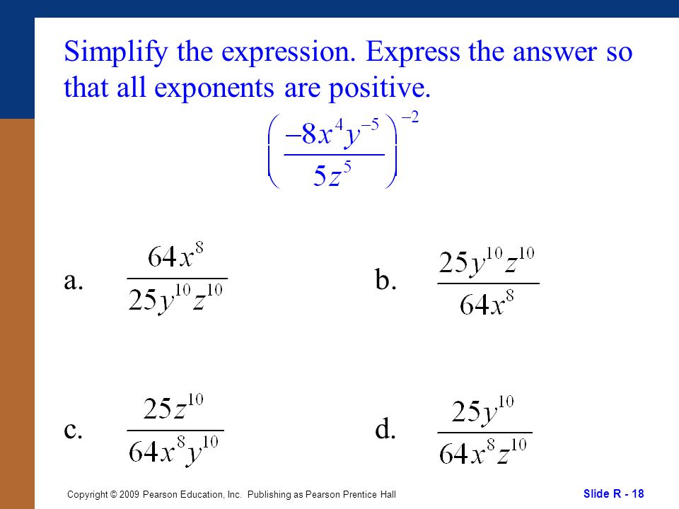 Slide R - 18 Copyright © 2009 Pearson Education, Inc. Publishing as Pearson Prentice Hall Simplify the expression. Express the answer so that all expo
