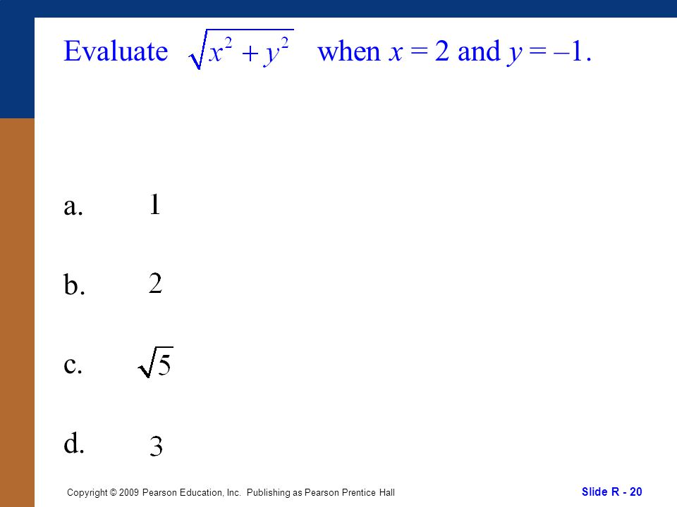 Slide R - 20 Copyright © 2009 Pearson Education, Inc. Publishing as Pearson Prentice Hall Evaluate a. b. c. d. when x = 2 and y = –1.