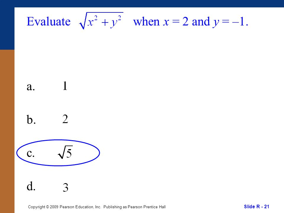Slide R - 21 Copyright © 2009 Pearson Education, Inc. Publishing as Pearson Prentice Hall Evaluate a. b. c. d. when x = 2 and y = –1.