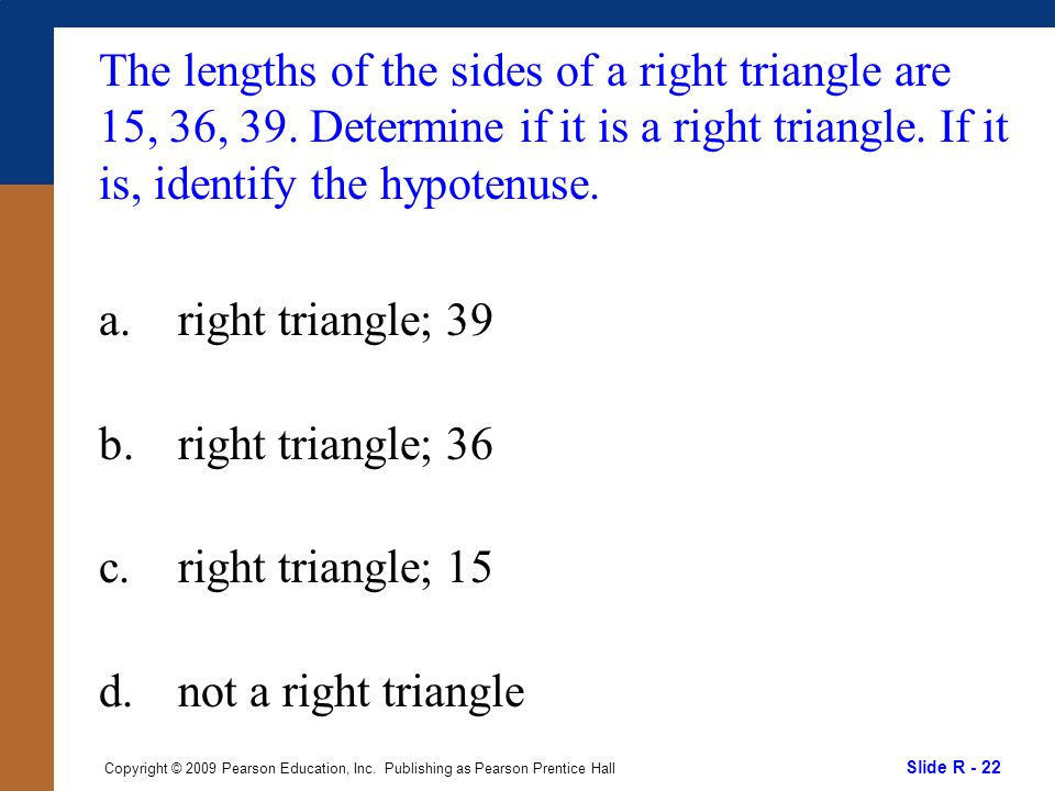 Slide R - 22 Copyright © 2009 Pearson Education, Inc. Publishing as Pearson Prentice Hall The lengths of the sides of a right triangle are 15, 36, 39.