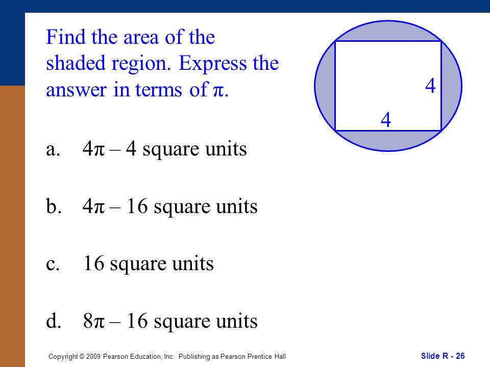 Slide R - 26 Copyright © 2009 Pearson Education, Inc. Publishing as Pearson Prentice Hall Find the area of the shaded region. Express the answer in te