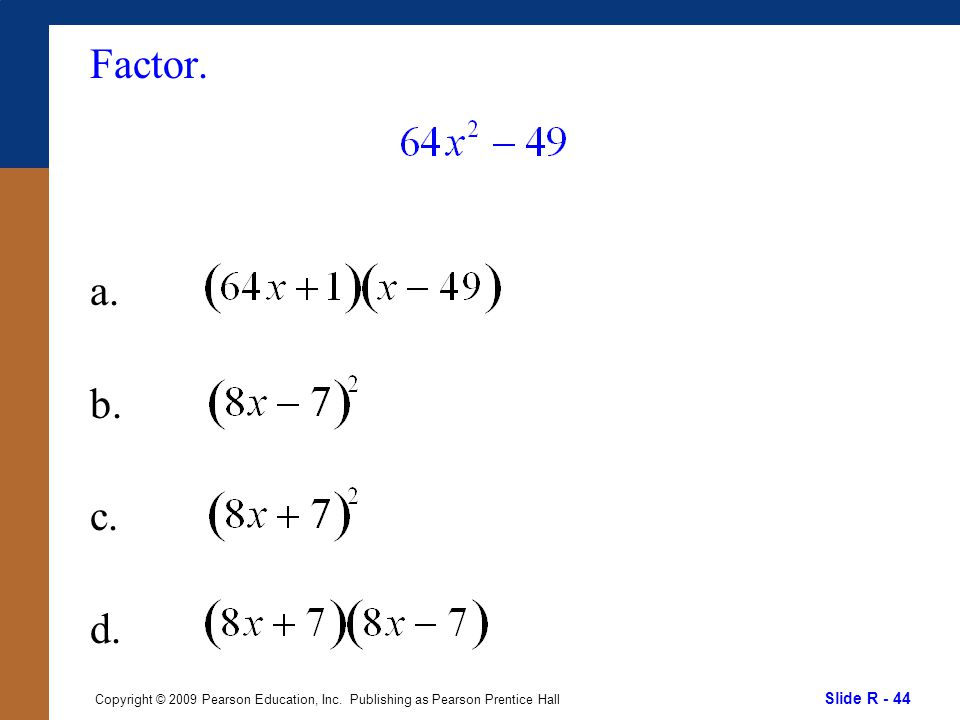 Slide R - 44 Copyright © 2009 Pearson Education, Inc. Publishing as Pearson Prentice Hall Factor. a. b. c. d.