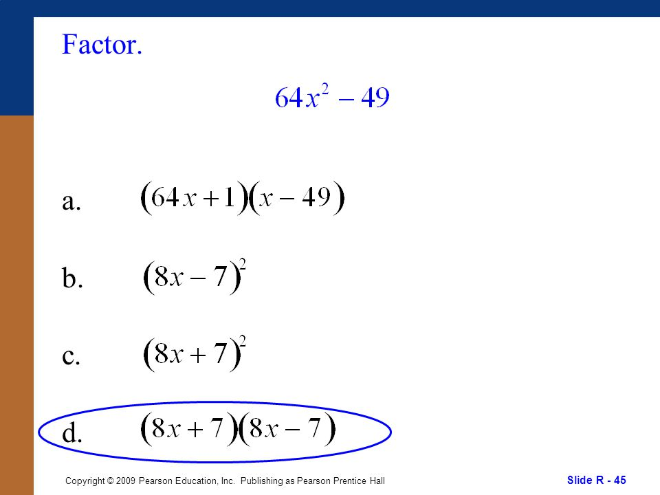 Slide R - 45 Copyright © 2009 Pearson Education, Inc. Publishing as Pearson Prentice Hall Factor. a. b. c. d.