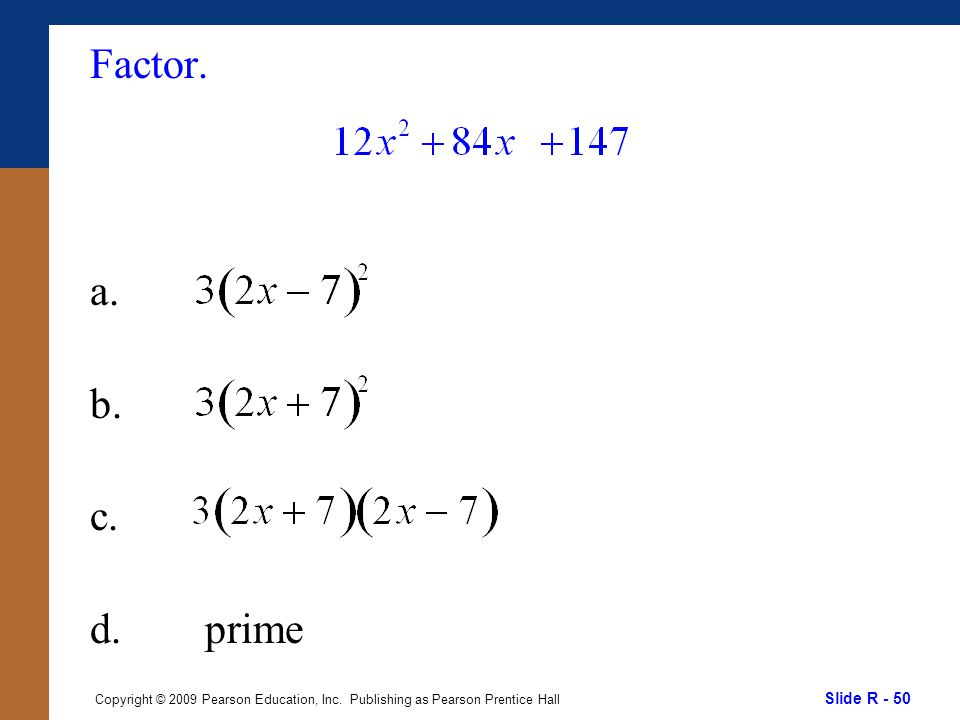 Slide R - 50 Copyright © 2009 Pearson Education, Inc. Publishing as Pearson Prentice Hall Factor. a. b. c. d. prime