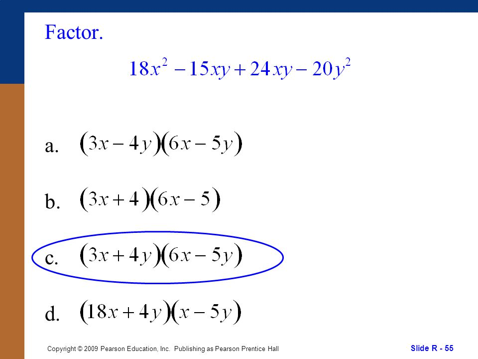 Slide R - 55 Copyright © 2009 Pearson Education, Inc. Publishing as Pearson Prentice Hall Factor. a. b. c. d.
