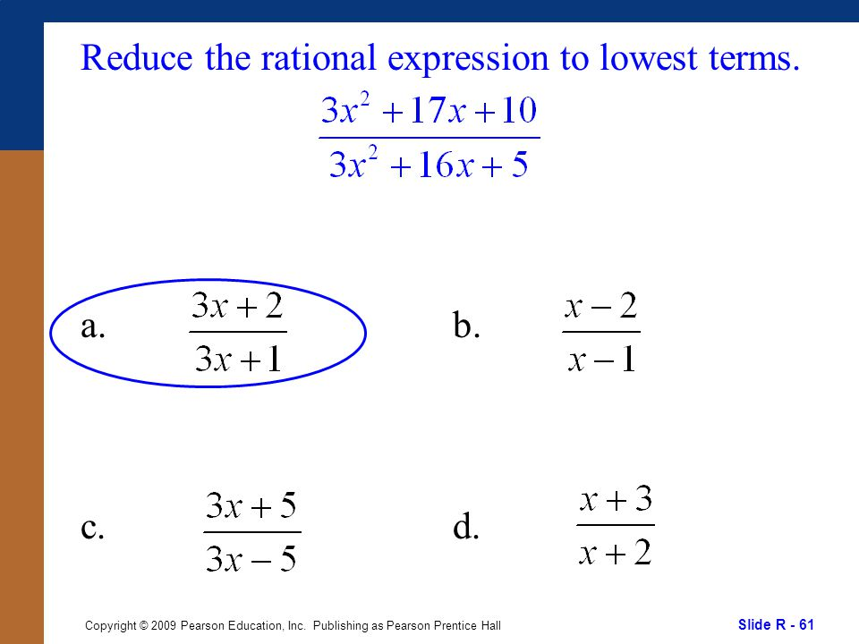 Slide R - 61 Copyright © 2009 Pearson Education, Inc. Publishing as Pearson Prentice Hall Reduce the rational expression to lowest terms. a. c. b. d.