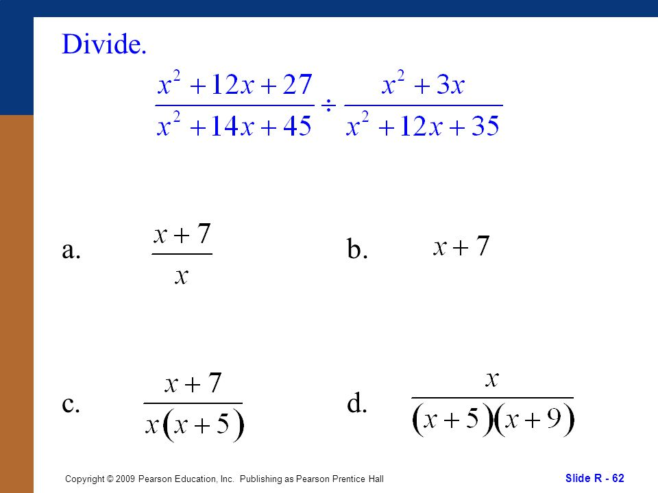 Slide R - 62 Copyright © 2009 Pearson Education, Inc. Publishing as Pearson Prentice Hall Divide. a. c. b. d.
