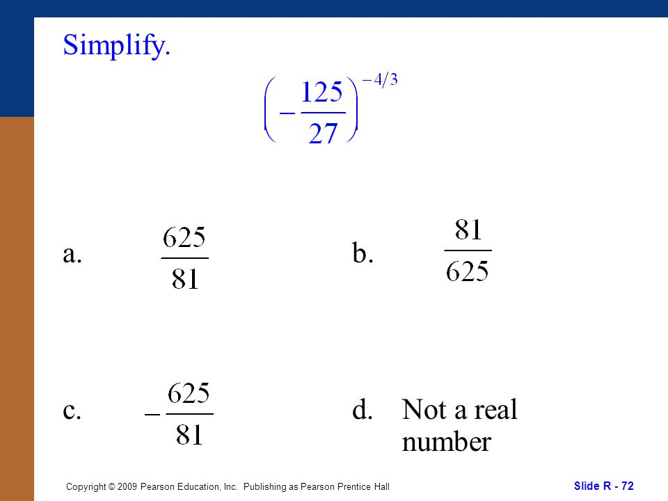 Slide R - 72 Copyright © 2009 Pearson Education, Inc. Publishing as Pearson Prentice Hall Simplify. a. c. b. d.Not a real number