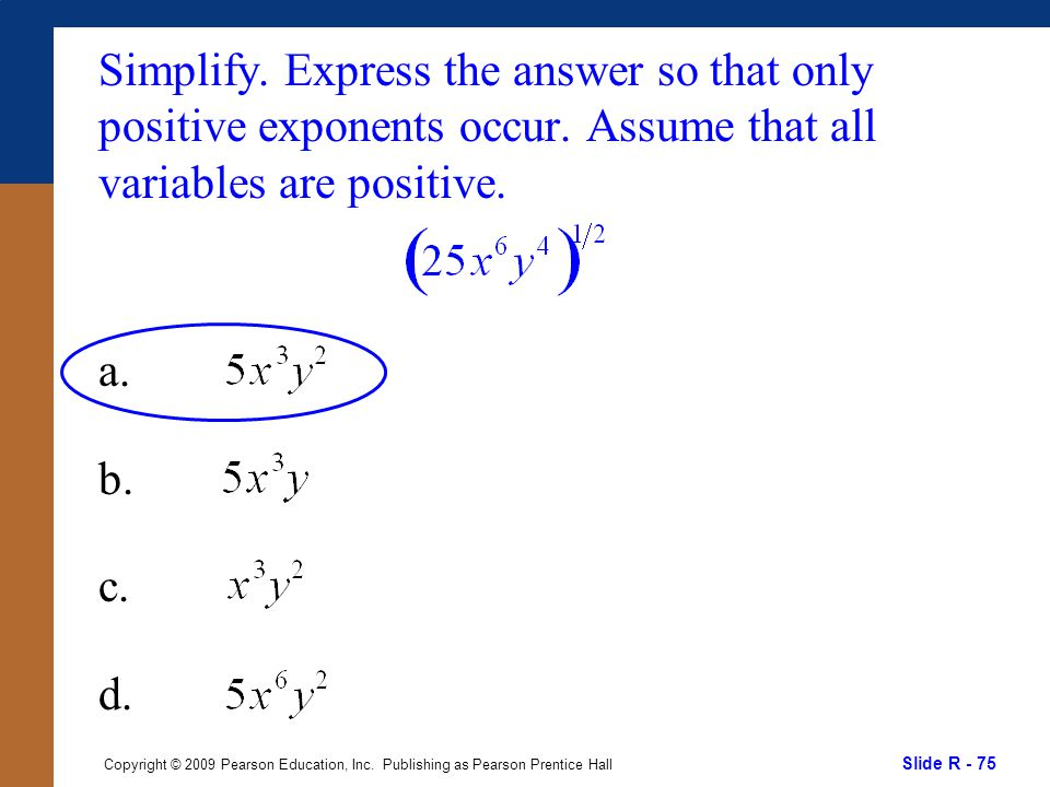 Slide R - 75 Copyright © 2009 Pearson Education, Inc. Publishing as Pearson Prentice Hall Simplify. Express the answer so that only positive exponents