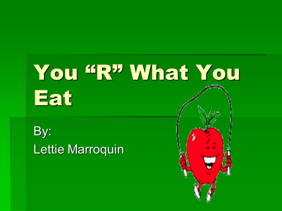 "You ""R"" What You Eat By: Lettie Marroquin"