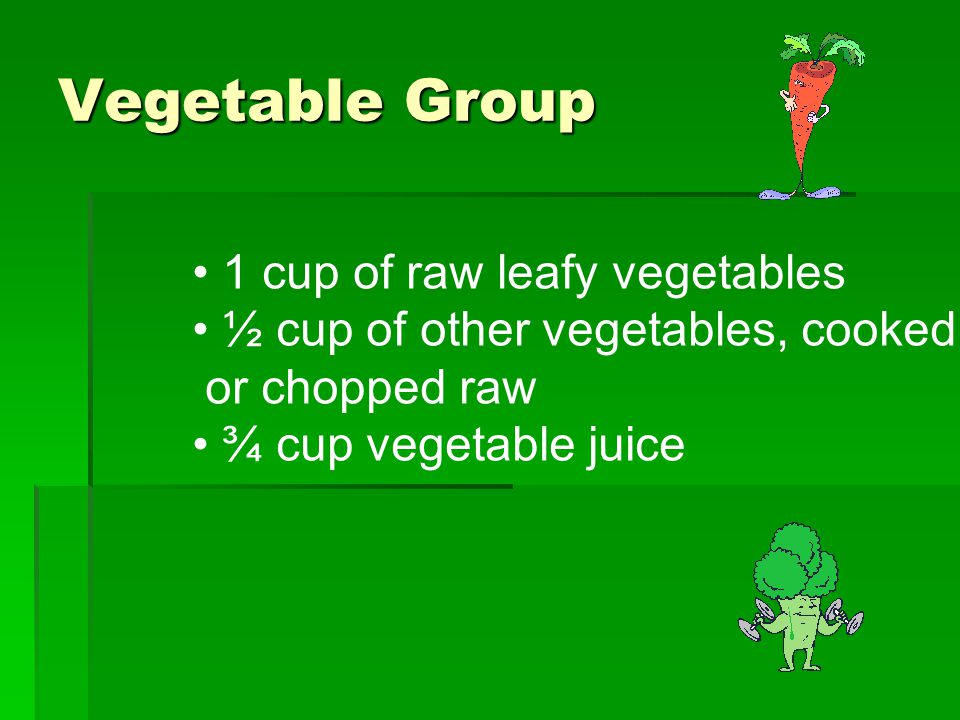 Vegetable Group 1 cup of raw leafy vegetables ½ cup of other vegetables, cooked or chopped raw ¾ cup vegetable juice