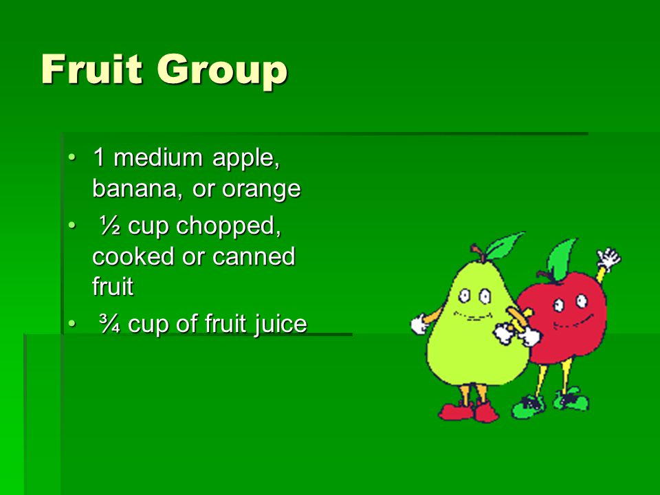 Fruit Group 1 medium apple, banana, or orange1 medium apple, banana, or orange ½ cup chopped, cooked or canned fruit ½ cup chopped, cooked or canned fruit ¾ cup of fruit juice ¾ cup of fruit juice