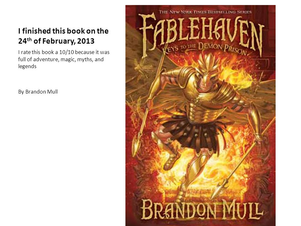 I finished this book on the 24 th of February, 2013 I rate this book a 10/10 because it was full of adventure, magic, myths, and legends By Brandon Mull