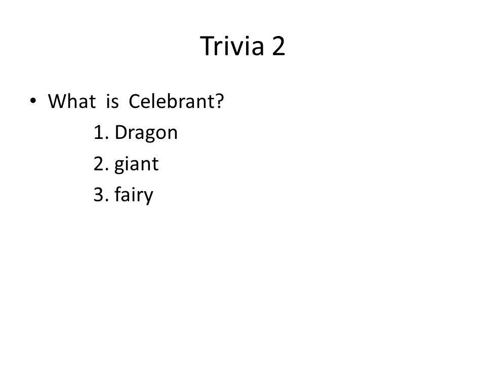 Trivia 2 What is Celebrant 1. Dragon 2. giant 3. fairy