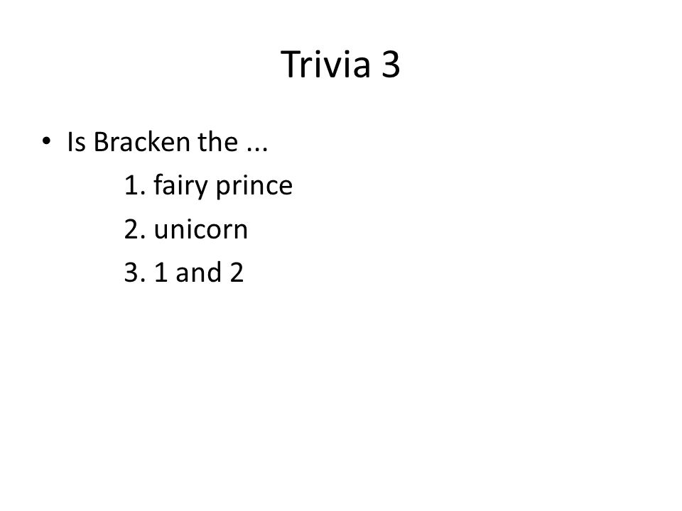 Trivia 3 Is Bracken the... 1. fairy prince 2. unicorn 3. 1 and 2