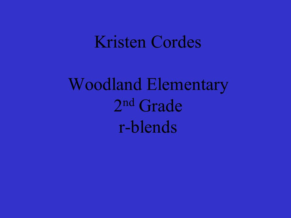 Kristen Cordes Woodland Elementary 2 nd Grade r-blends
