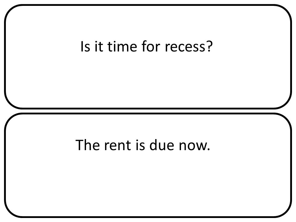 Is it time for recess The rent is due now.