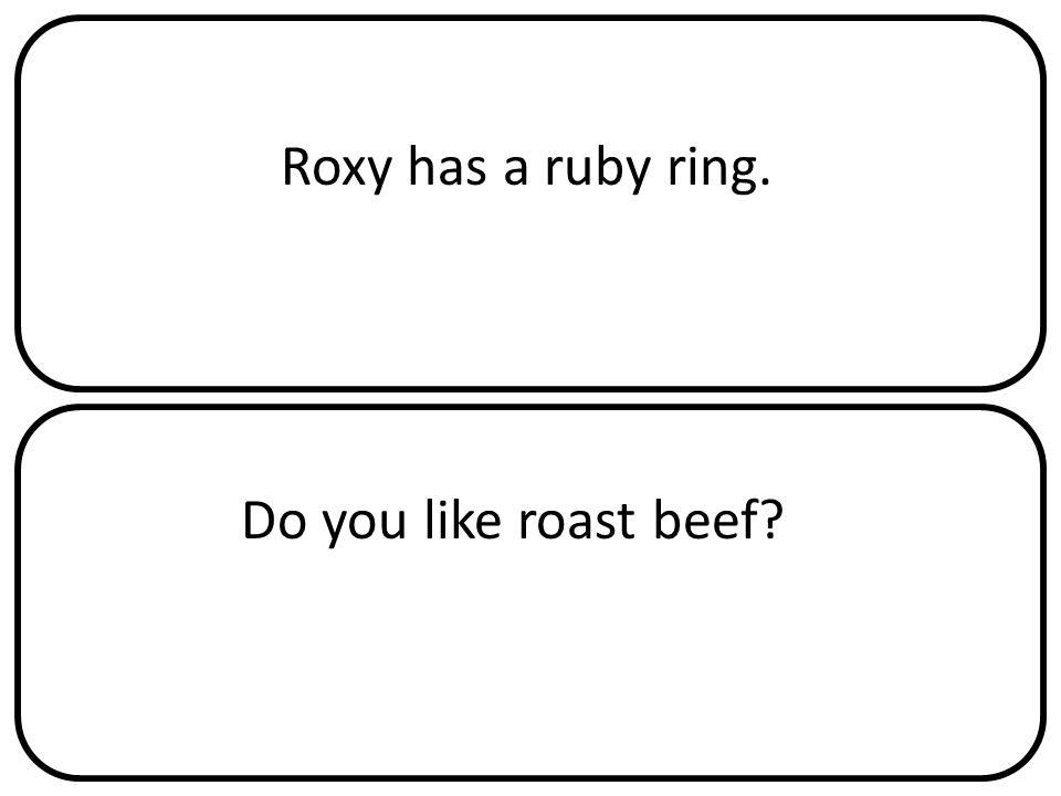 Roxy has a ruby ring. Do you like roast beef?