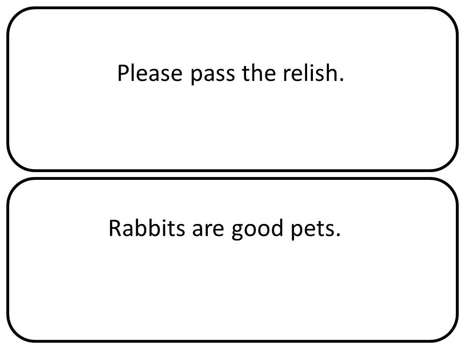 Please pass the relish. Rabbits are good pets.