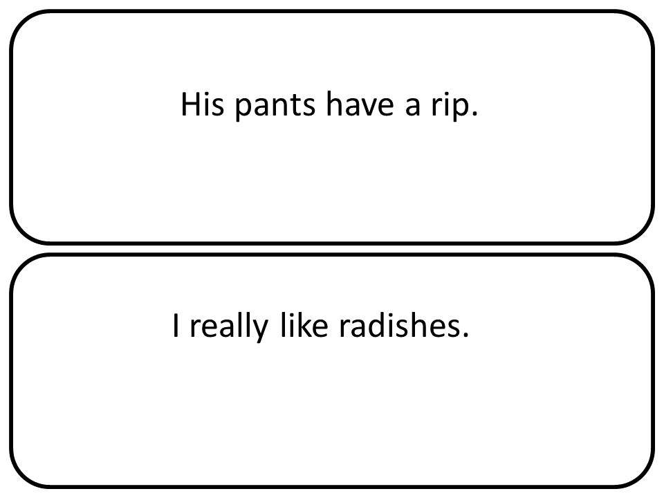 His pants have a rip. I really like radishes.
