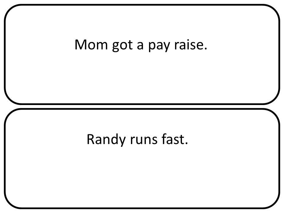 Mom got a pay raise. Randy runs fast.
