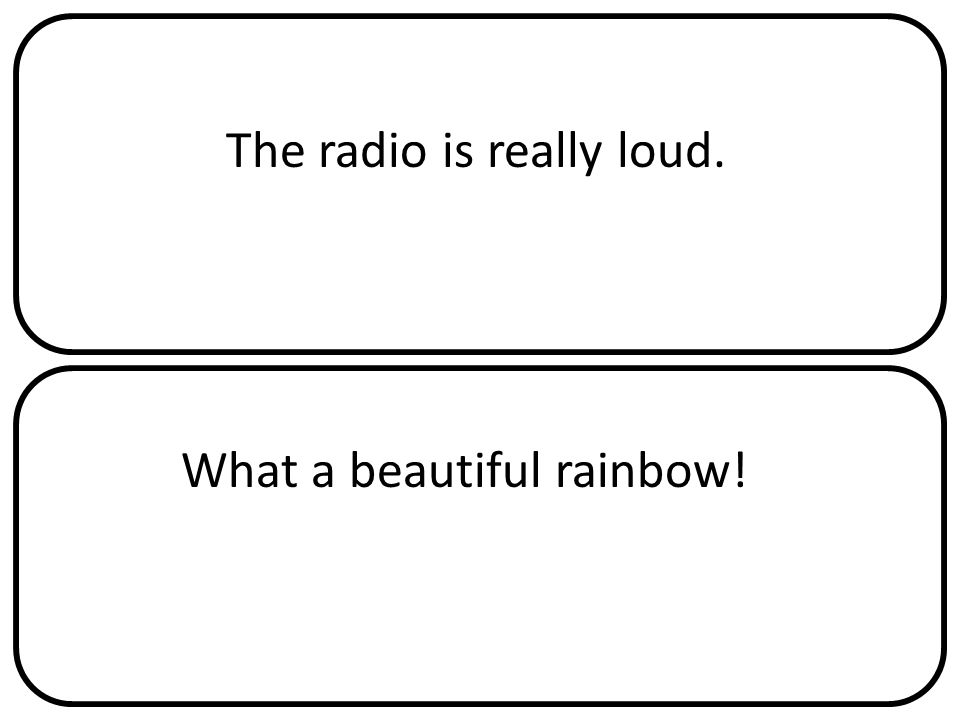 The radio is really loud. What a beautiful rainbow!
