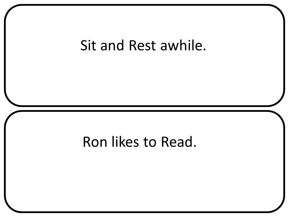 Sit and Rest awhile. Ron likes to Read.
