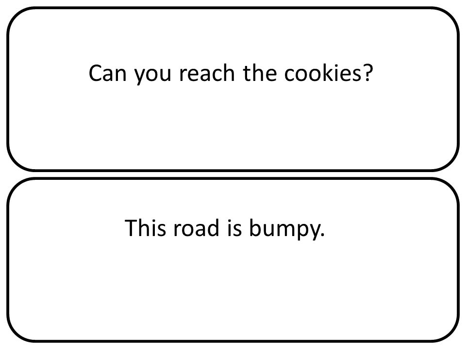 Can you reach the cookies This road is bumpy.