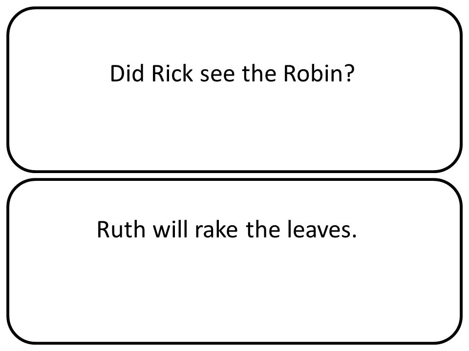 Did Rick see the Robin Ruth will rake the leaves.