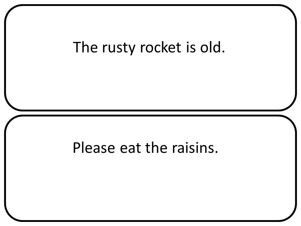 The rusty rocket is old. Please eat the raisins.