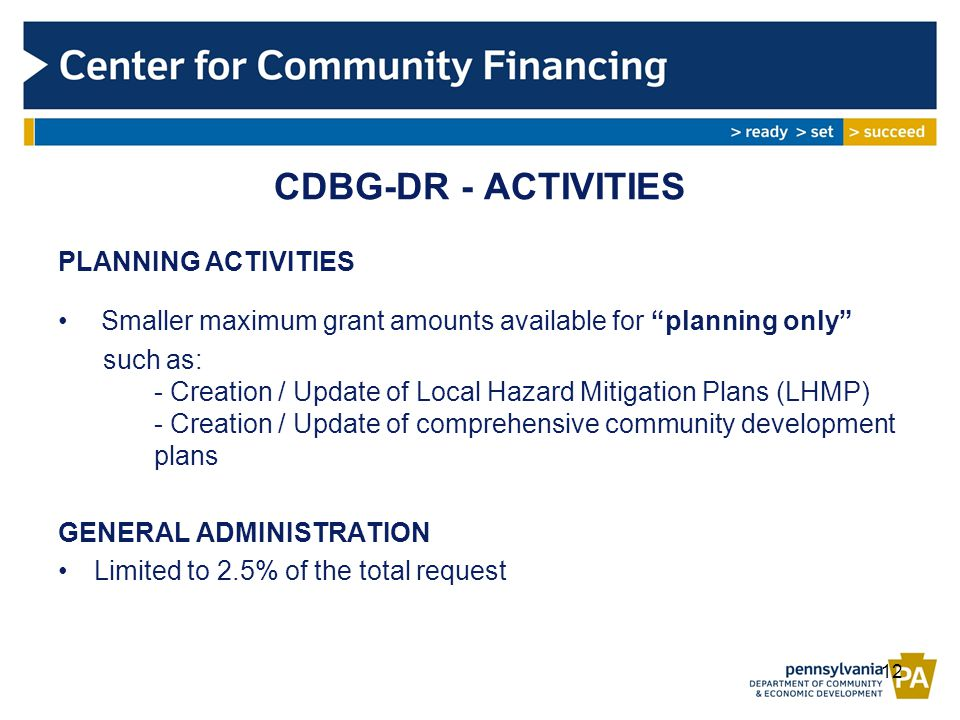 CDBG-DR - ACTIVITIES PLANNING ACTIVITIES Smaller maximum grant amounts available for planning only such as: - Creation / Update of Local Hazard Mitigation Plans (LHMP) - Creation / Update of comprehensive community development plans GENERAL ADMINISTRATION Limited to 2.5% of the total request 12