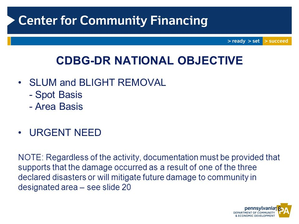 CDBG-DR NATIONAL OBJECTIVE SLUM and BLIGHT REMOVAL - Spot Basis - Area Basis URGENT NEED NOTE: Regardless of the activity, documentation must be provided that supports that the damage occurred as a result of one of the three declared disasters or will mitigate future damage to community in designated area – see slide 20 18