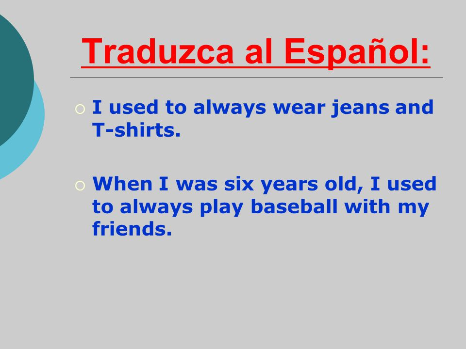 Traduzca al Español:  I used to always wear jeans and T-shirts.  When I was six years old, I used to always play baseball with my friends.