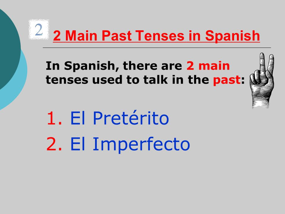 2 Main Past Tenses in Spanish In Spanish, there are 2 main tenses used to talk in the past: 1. El Pretérito 2. El Imperfecto