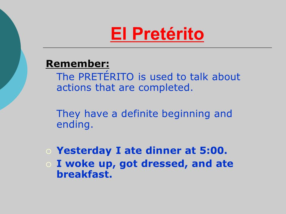 El Pretérito Remember: The PRETÉRITO is used to talk about actions that are completed. They have a definite beginning and ending.  Yesterday I ate di