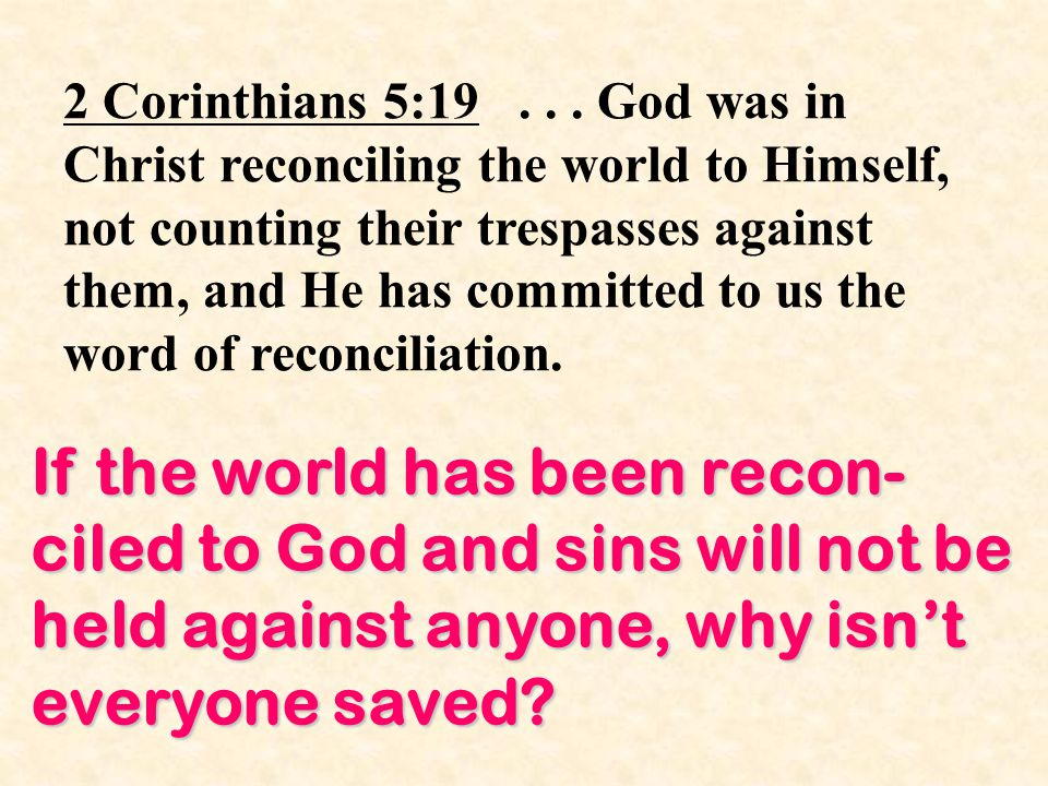 2 Corinthians 5:19... God was in Christ reconciling the world to Himself, not counting their trespasses against them, and He has committed to us the w