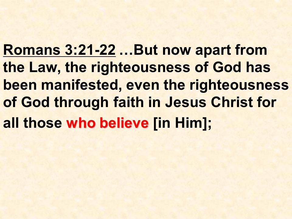 who believe Romans 3:21-22 …But now apart from the Law, the righteousness of God has been manifested, even the righteousness of God through faith in Jesus Christ for all those who believe [in Him];