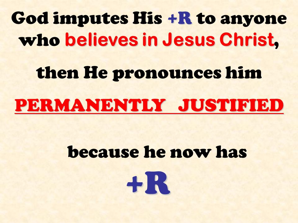 +R believes in Jesus Christ God imputes His +R to anyone who believes in Jesus Christ, then He pronounces him PERMANENTLY JUSTIFIED because he now has +R