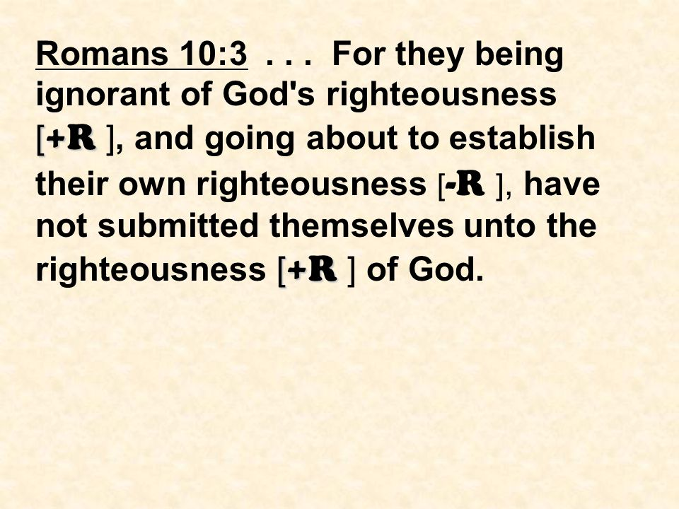 [ +R [ +R Romans 10:3... For they being ignorant of God's righteousness [ +R ], and going about to establish their own righteousness [ -R ], have not