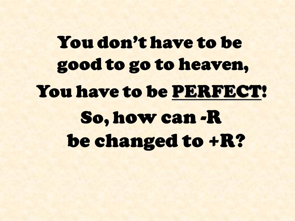 So, h ow can -R be changed to +R? You don't have to be good to go to heaven, PERFECT You have to be PERFECT!