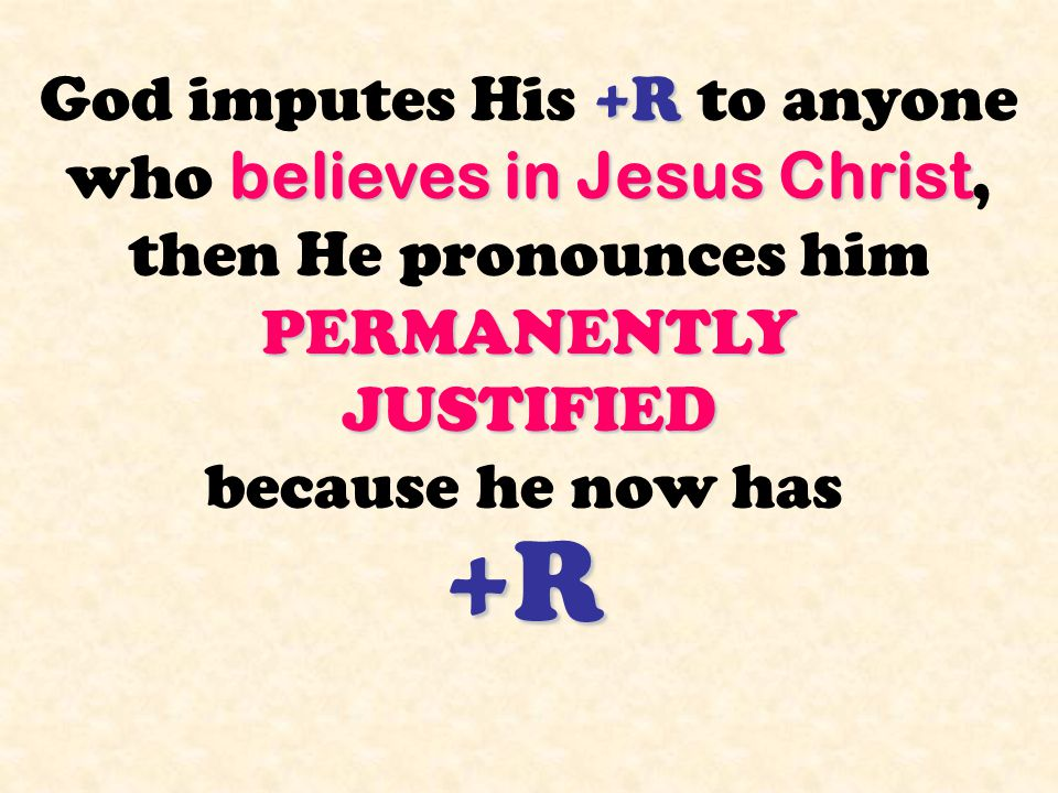 +R believes in Jesus Christ PERMANENTLY JUSTIFIED God imputes His +R to anyone who believes in Jesus Christ, then He pronounces him PERMANENTLY JUSTIF