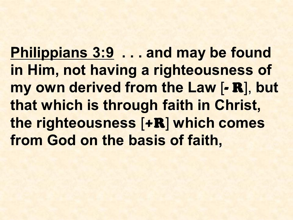 Philippians 3:9... and may be found in Him, not having a righteousness of my own derived from the Law [ - R ], but that which is through faith in Chri