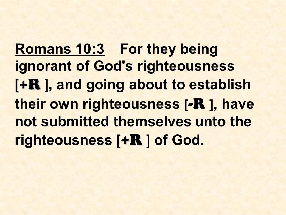 [ +R [ +R Romans 10:3 For they being ignorant of God's righteousness [ +R ], and going about to establish their own righteousness [ -R ], have not sub